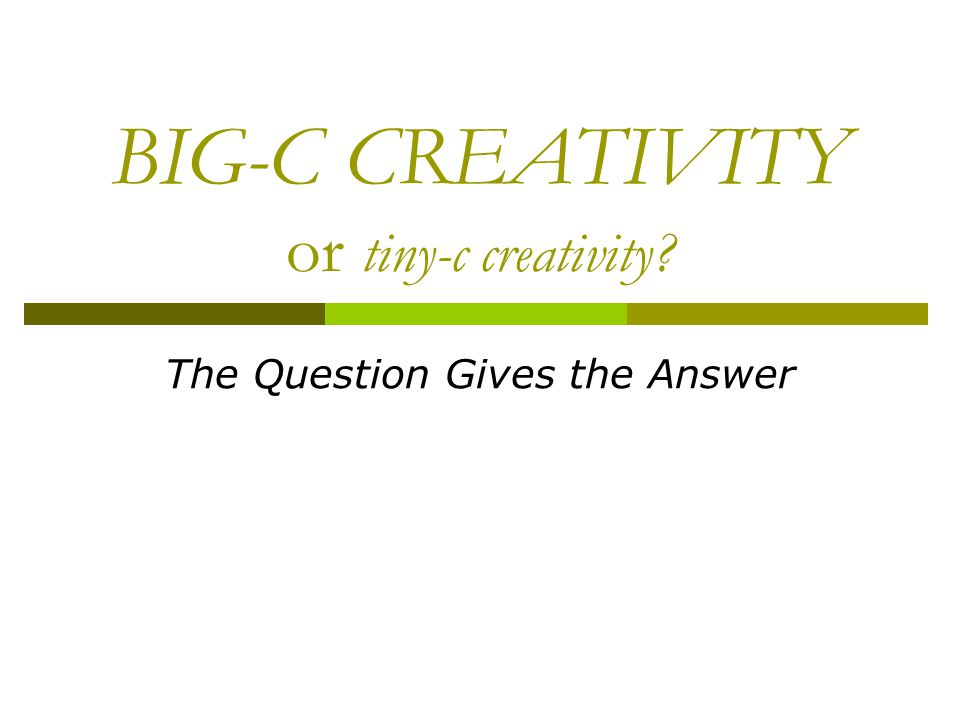 BIG-C CREATIVITY or tiny-c creativity? The Question Gives the Answer