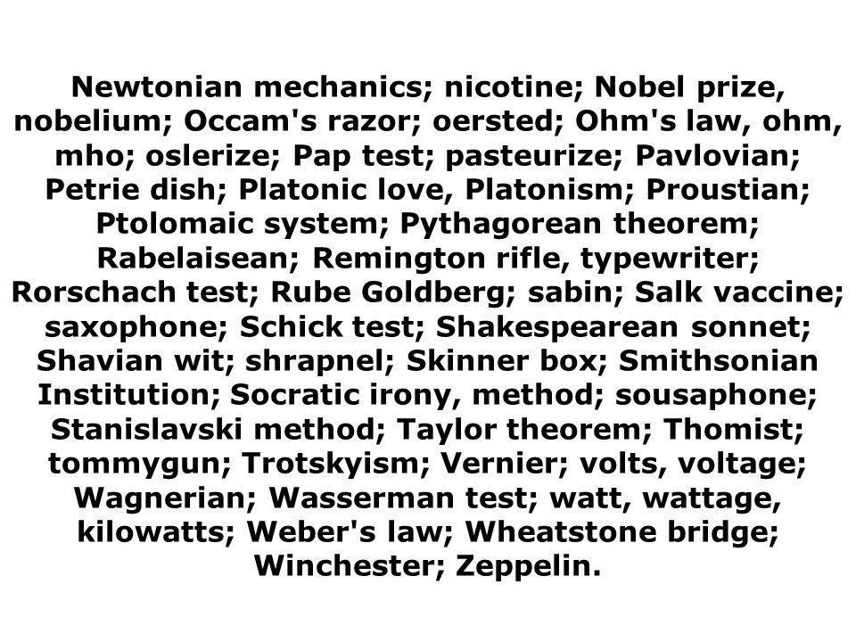 Newtonian mechanics; nicotine; Nobel prize, nobelium; Occam s razor; oersted; Ohm s law, ohm, mho; oslerize; Pap test; pasteurize; Pavlovian; Petrie dish; Platonic love, Platonism; Proustian; Ptolomaic system; Pythagorean theorem; Rabelaisean; Remington rifle, typewriter; Rorschach test; Rube Goldberg; sabin; Salk vaccine; saxophone; Schick test; Shakespearean sonnet; Shavian wit; shrapnel; Skinner box; Smithsonian Institution; Socratic irony, method; sousaphone; Stanislavski method; Taylor theorem; Thomist; tommygun; Trotskyism; Vernier; volts, voltage; Wagnerian; Wasserman test; watt, wattage, kilowatts; Weber s law; Wheatstone bridge; Winchester; Zeppelin.
