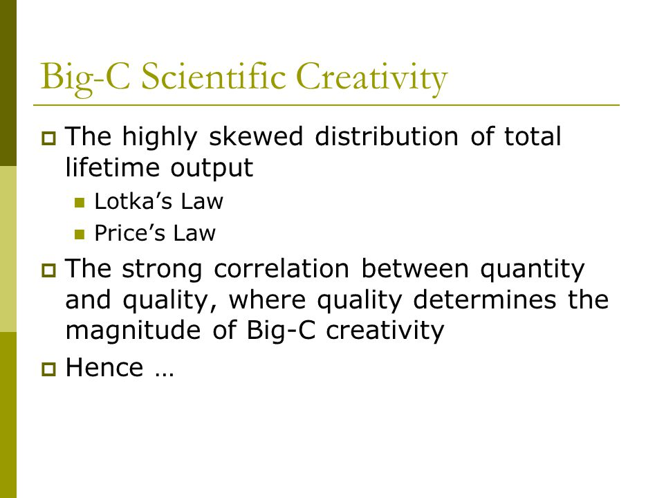 Big-C Scientific Creativity  The highly skewed distribution of total lifetime output Lotka's Law Price's Law  The strong correlation between quantity and quality, where quality determines the magnitude of Big-C creativity  Hence …