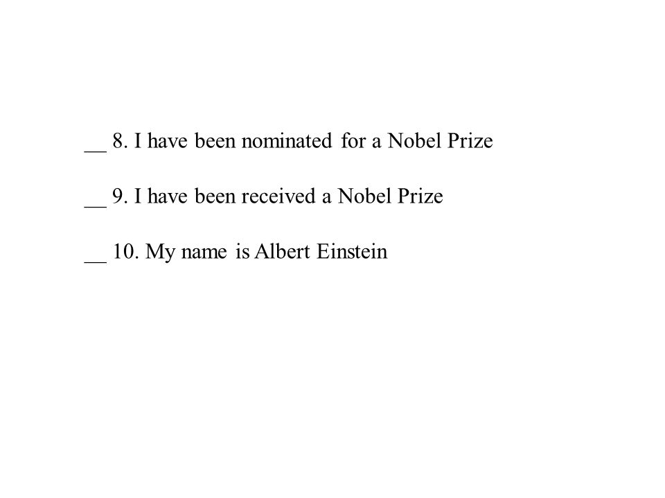 __ 8. I have been nominated for a Nobel Prize __ 9. I have been received a Nobel Prize __ 10. My name is Albert Einstein