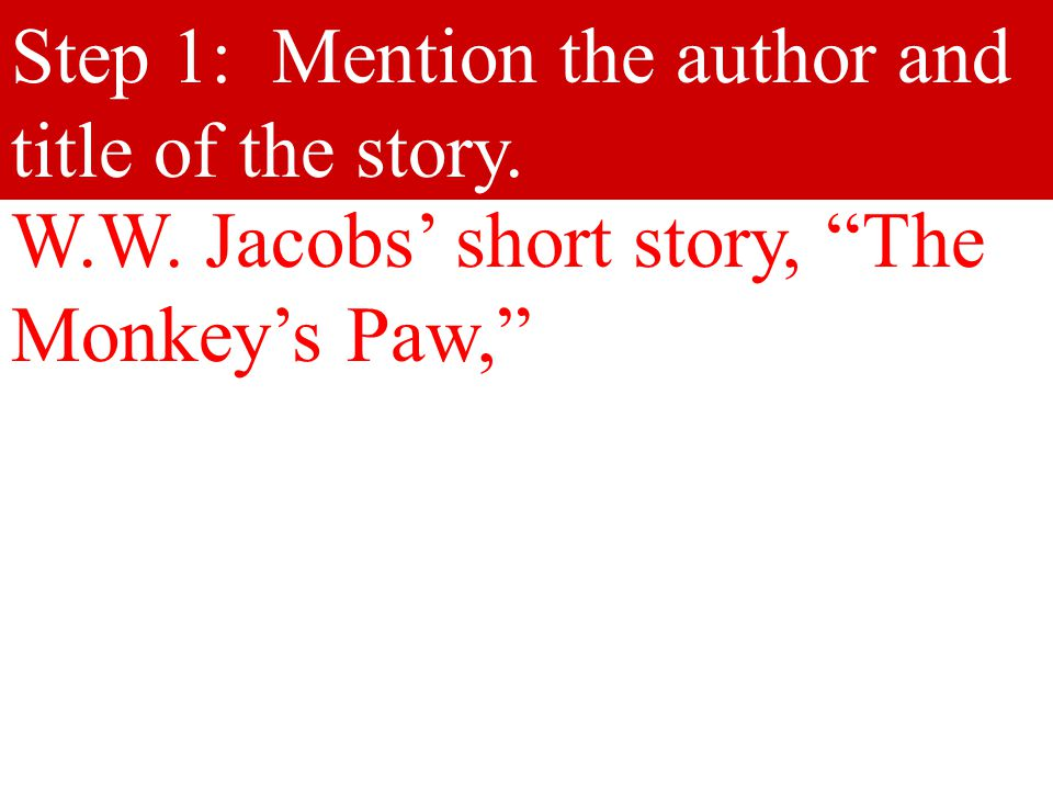 """Step 1: Mention the author and title of the story. W.W. Jacobs' short story, """"The Monkey's Paw,"""""""