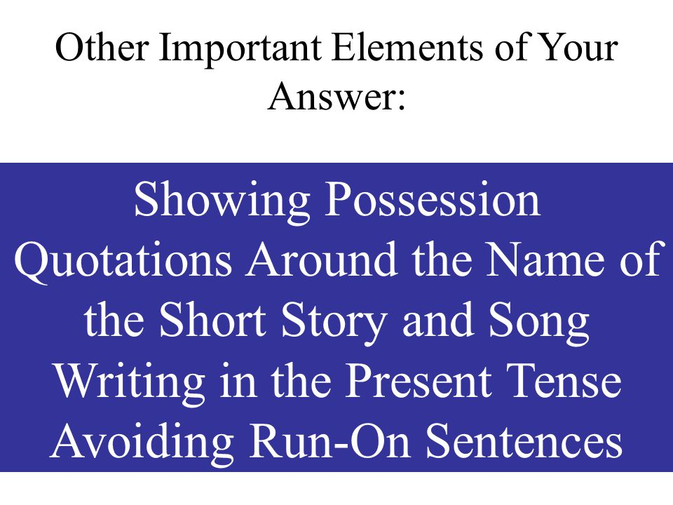 Showing Possession Quotations Around the Name of the Short Story and Song Writing in the Present Tense Avoiding Run-On Sentences Other Important Eleme