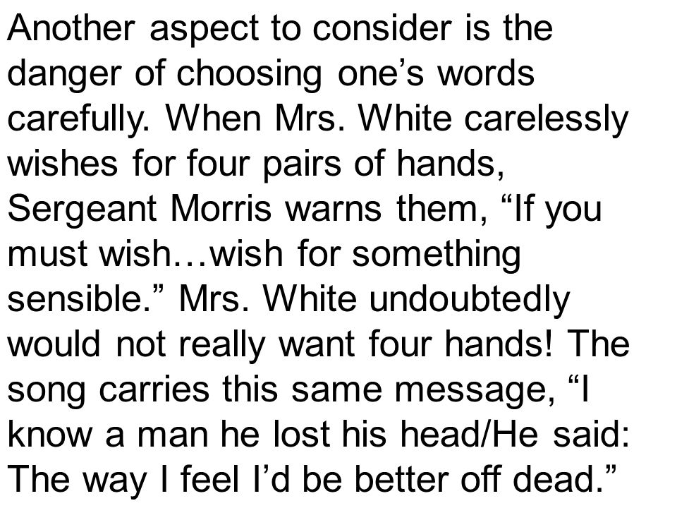 Another aspect to consider is the danger of choosing one's words carefully. When Mrs. White carelessly wishes for four pairs of hands, Sergeant Morris