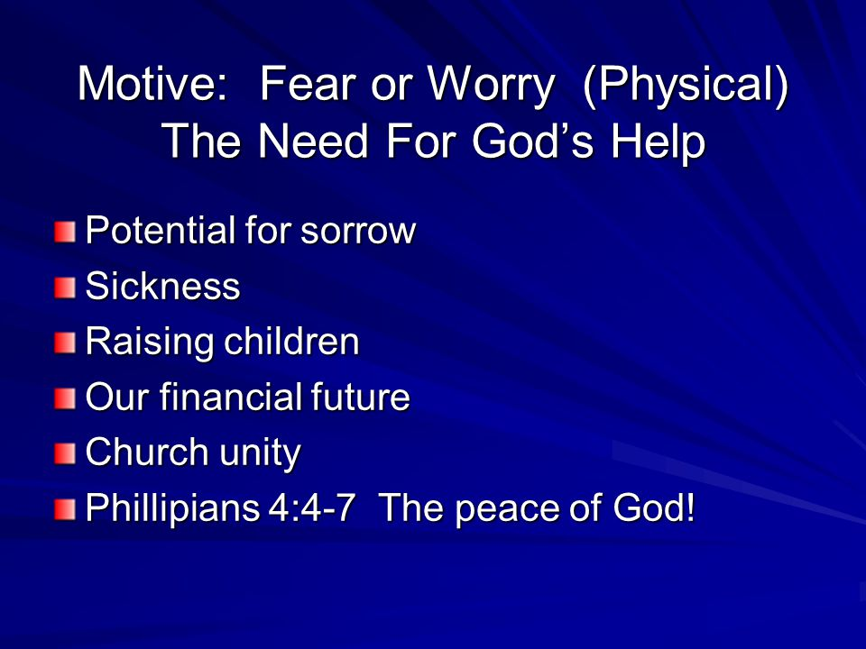 Motive: Fear or Worry (Physical) The Need For God's Help Potential for sorrow Sickness Raising children Our financial future Church unity Phillipians 4:4-7 The peace of God!