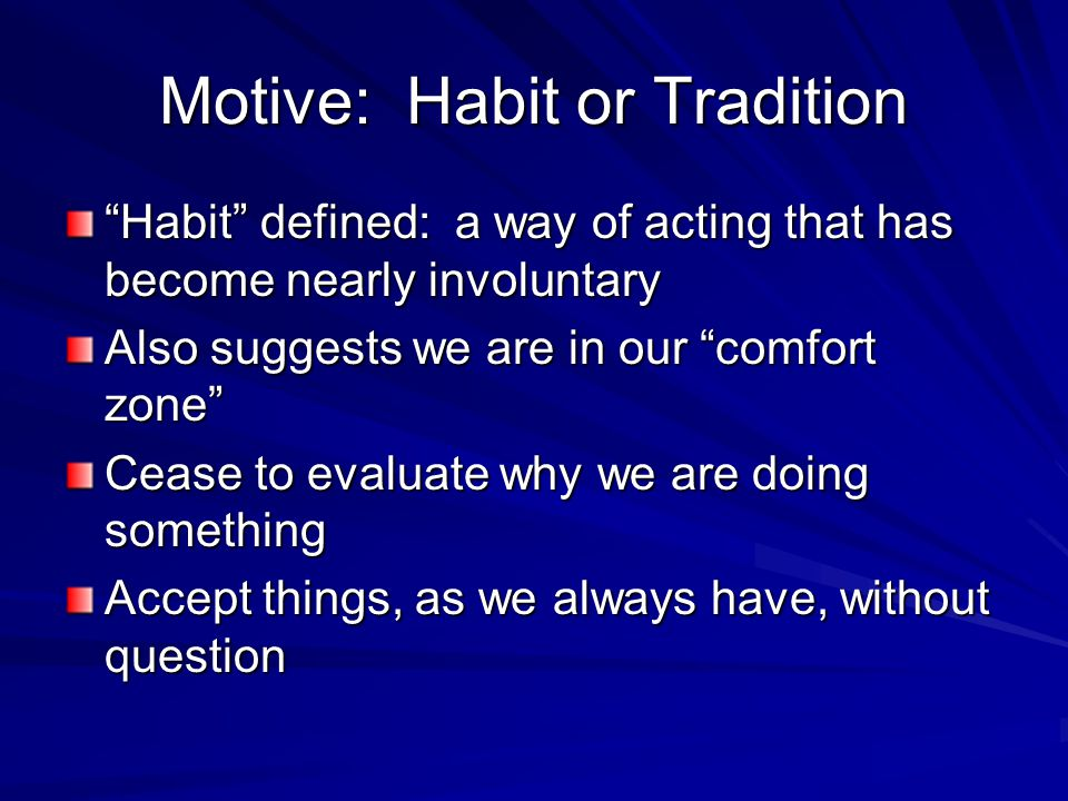 Motive: Habit or Tradition Habit defined: a way of acting that has become nearly involuntary Also suggests we are in our comfort zone Cease to evaluate why we are doing something Accept things, as we always have, without question