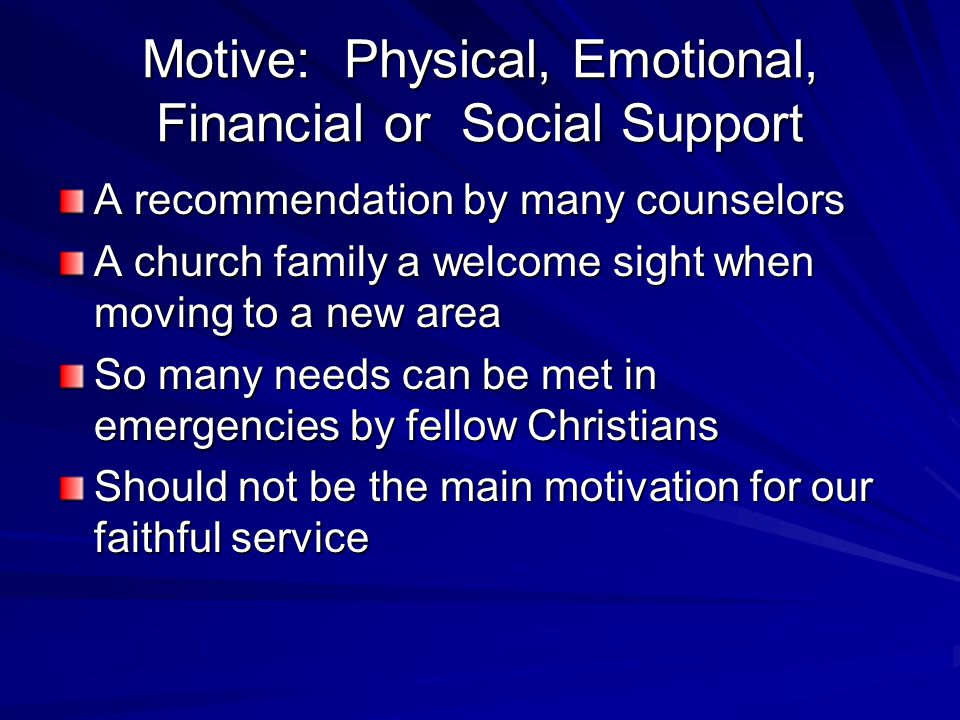 Motive: Physical, Emotional, Financial or Social Support A recommendation by many counselors A church family a welcome sight when moving to a new area So many needs can be met in emergencies by fellow Christians Should not be the main motivation for our faithful service