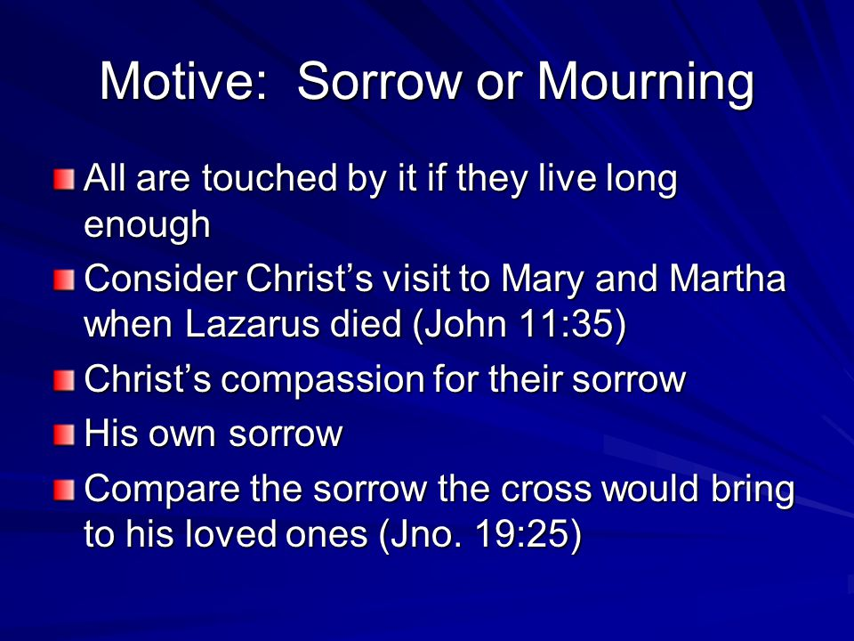 Motive: Sorrow or Mourning All are touched by it if they live long enough Consider Christ's visit to Mary and Martha when Lazarus died (John 11:35) Christ's compassion for their sorrow His own sorrow Compare the sorrow the cross would bring to his loved ones (Jno.