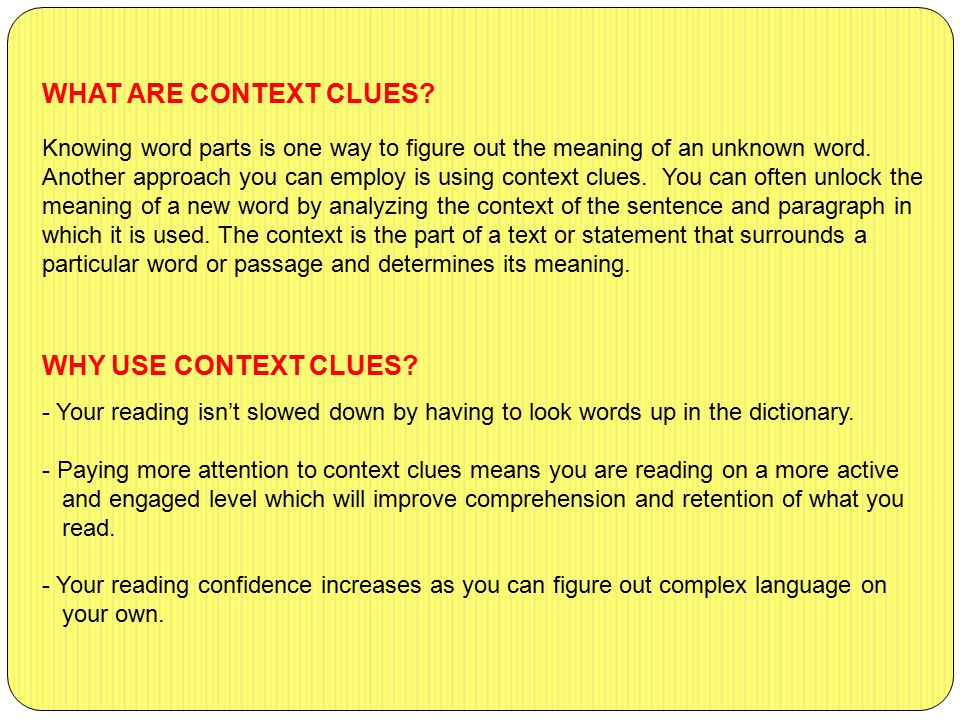 WHAT ARE CONTEXT CLUES? Knowing word parts is one way to figure out the meaning of an unknown word. Another approach you can employ is using context c