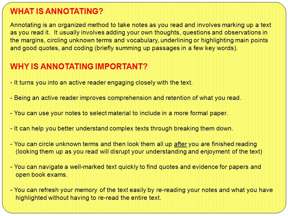WHAT IS ANNOTATING? Annotating is an organized method to take notes as you read and involves marking up a text as you read it. It usually involves add