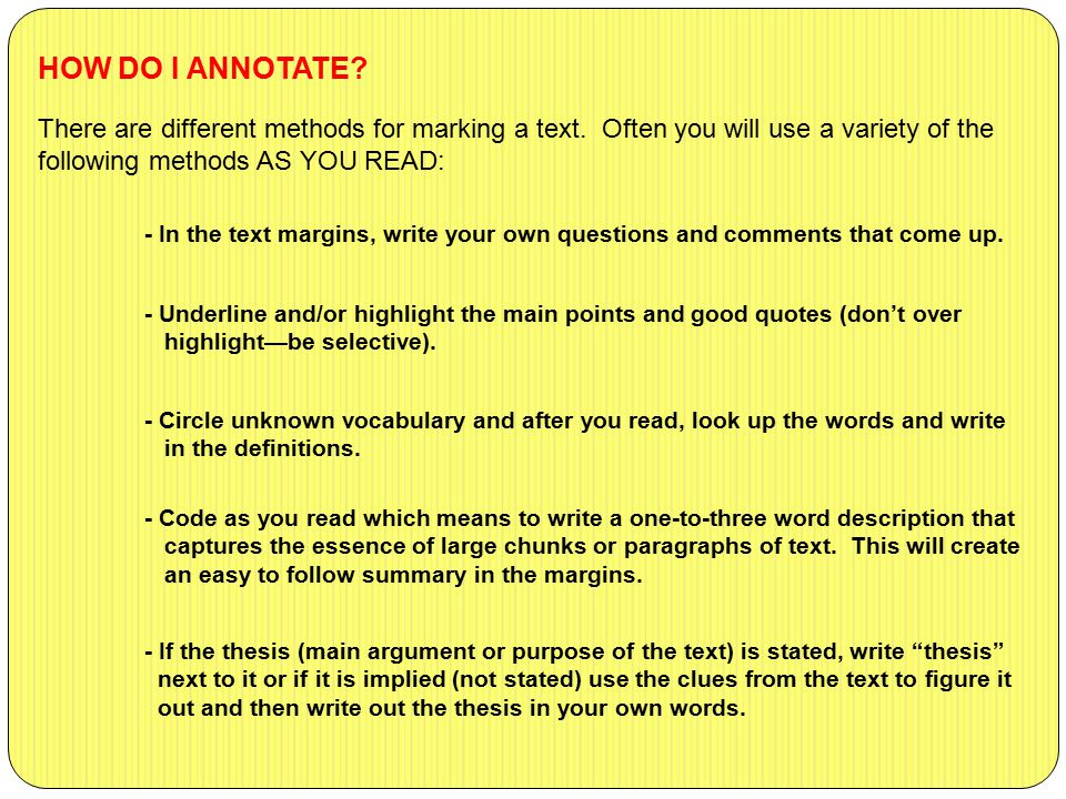 There are different methods for marking a text. Often you will use a variety of the following methods AS YOU READ: HOW DO I ANNOTATE? - In the text ma