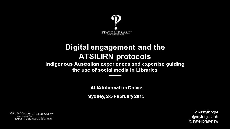 Digital engagement and the ATSILIRN protocols Indigenous Australian experiences and expertise guiding the use of social media in Libraries @kirstythorpe @myleejoseph @statelibrarynsw ALIA Information Online Sydney, 2-5 February 2015