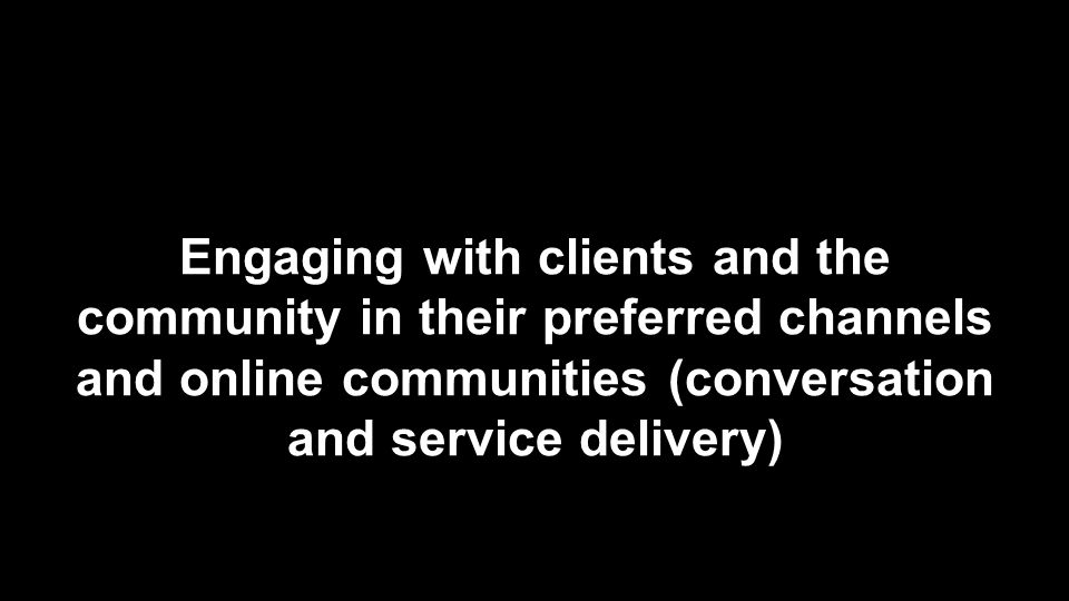 Engaging with clients and the community in their preferred channels and online communities (conversation and service delivery)