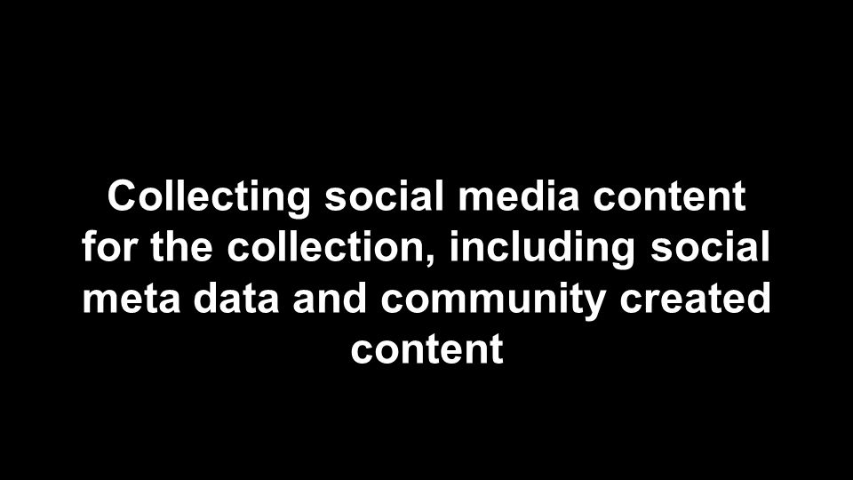 Collecting social media content for the collection, including social meta data and community created content