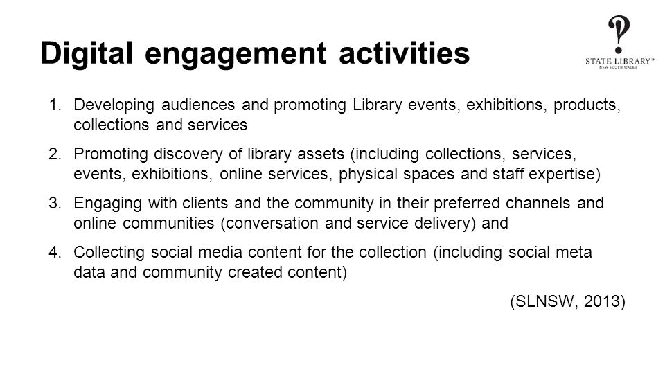 Digital engagement activities 1.Developing audiences and promoting Library events, exhibitions, products, collections and services 2.Promoting discovery of library assets (including collections, services, events, exhibitions, online services, physical spaces and staff expertise) 3.Engaging with clients and the community in their preferred channels and online communities (conversation and service delivery) and 4.Collecting social media content for the collection (including social meta data and community created content) (SLNSW, 2013)