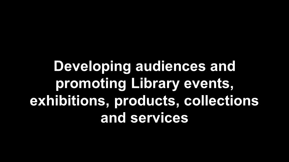 Developing audiences and promoting Library events, exhibitions, products, collections and services