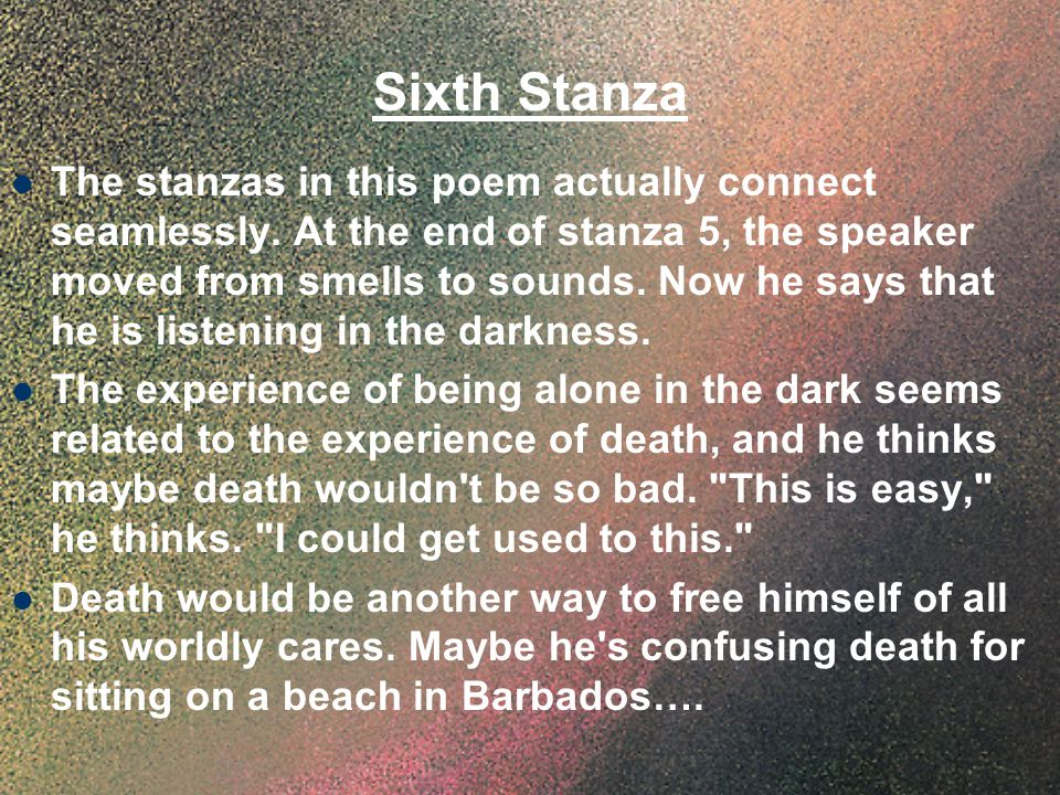 Sixth Stanza The stanzas in this poem actually connect seamlessly. At the end of stanza 5, the speaker moved from smells to sounds. Now he says that h