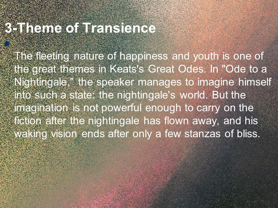 3-Theme of Transience The fleeting nature of happiness and youth is one of the great themes in Keats's Great Odes. In