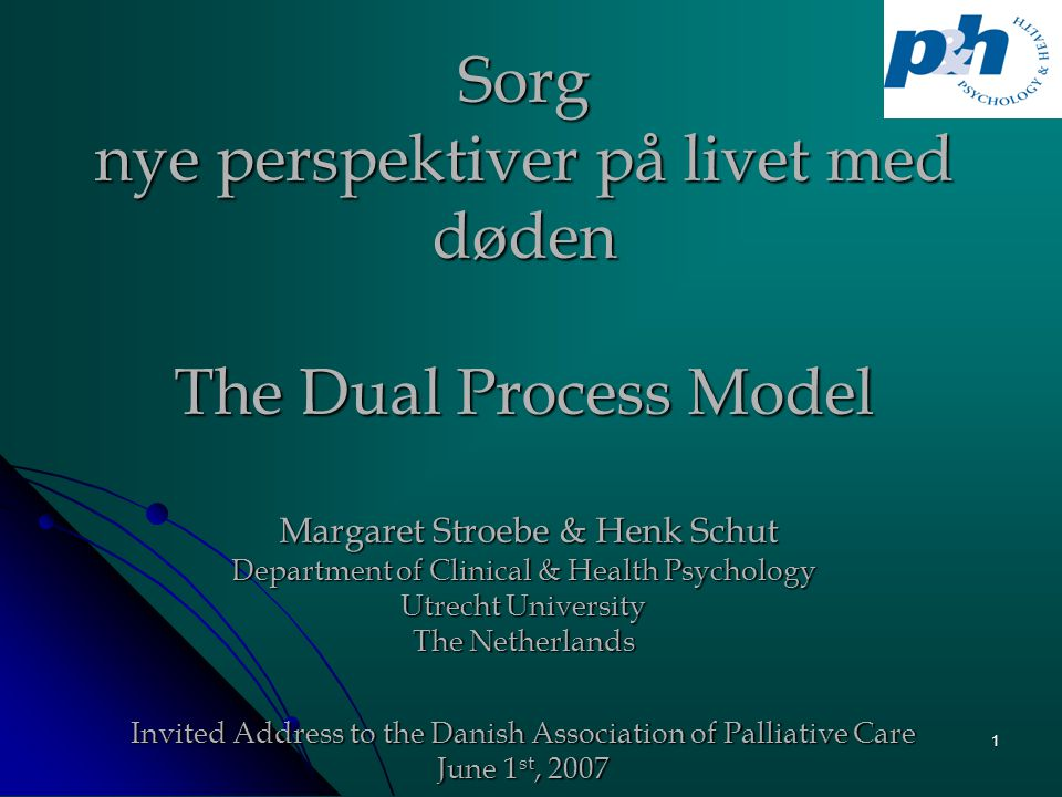 1 Sorg nye perspektiver på livet med døden The Dual Process Model Margaret Stroebe & Henk Schut Department of Clinical & Health Psychology Utrecht University The Netherlands Invited Address to the Danish Association of Palliative Care June 1 st, 2007