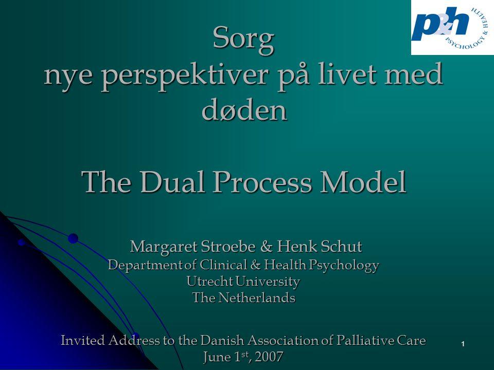 1 Sorg nye perspektiver på livet med døden The Dual Process Model Margaret Stroebe & Henk Schut Department of Clinical & Health Psychology Utrecht Uni
