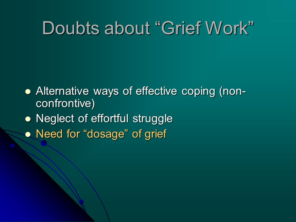 Doubts about Grief Work Alternative ways of effective coping (non- confrontive) Alternative ways of effective coping (non- confrontive) Neglect of effortful struggle Neglect of effortful struggle Need for dosage of grief Need for dosage of grief