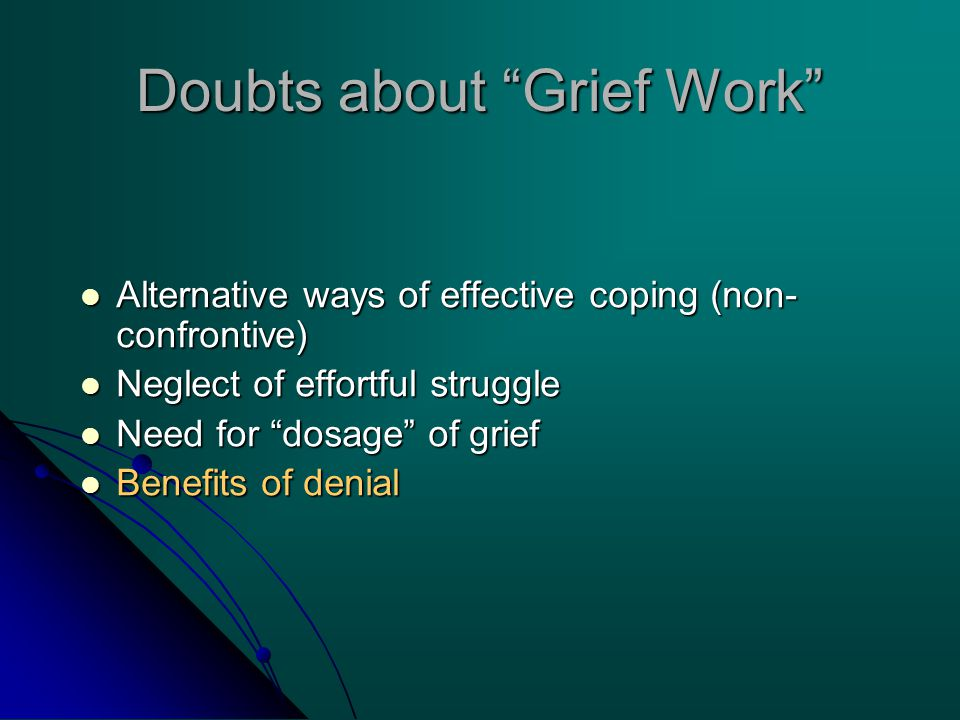 Doubts about Grief Work Alternative ways of effective coping (non- confrontive) Alternative ways of effective coping (non- confrontive) Neglect of effortful struggle Neglect of effortful struggle Need for dosage of grief Need for dosage of grief Benefits of denial Benefits of denial