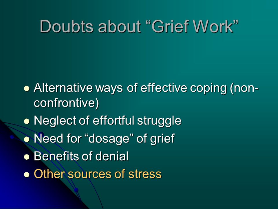 Doubts about Grief Work Alternative ways of effective coping (non- confrontive) Alternative ways of effective coping (non- confrontive) Neglect of effortful struggle Neglect of effortful struggle Need for dosage of grief Need for dosage of grief Benefits of denial Benefits of denial Other sources of stress Other sources of stress