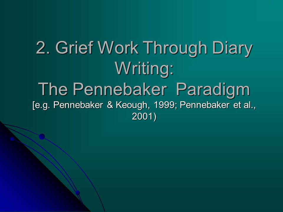 2. Grief Work Through Diary Writing: The Pennebaker Paradigm [e.g. Pennebaker & Keough, 1999; Pennebaker et al., 2001)