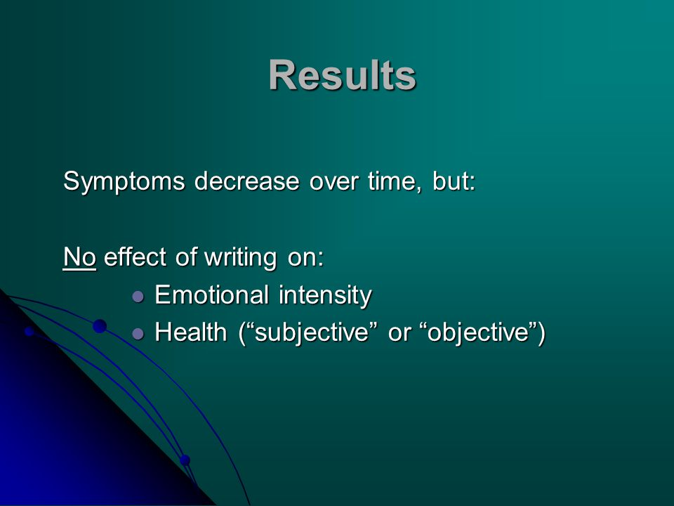 Results Symptoms decrease over time, but: No effect of writing on: Emotional intensity Emotional intensity Health ( subjective or objective ) Health ( subjective or objective )