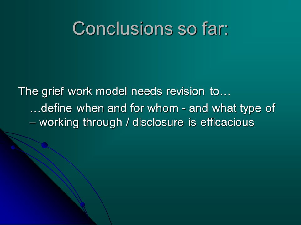Conclusions so far: The grief work model needs revision to… …define when and for whom - and what type of – working through / disclosure is efficacious