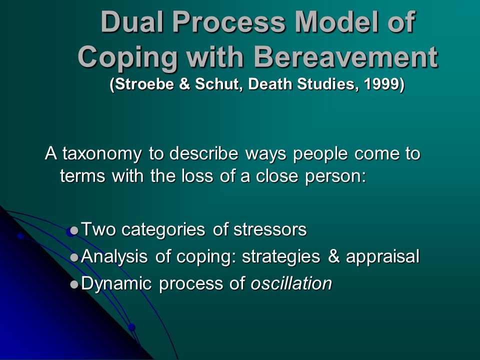 Dual Process Model of Coping with Bereavement (Stroebe & Schut, Death Studies, 1999) A taxonomy to describe ways people come to terms with the loss of