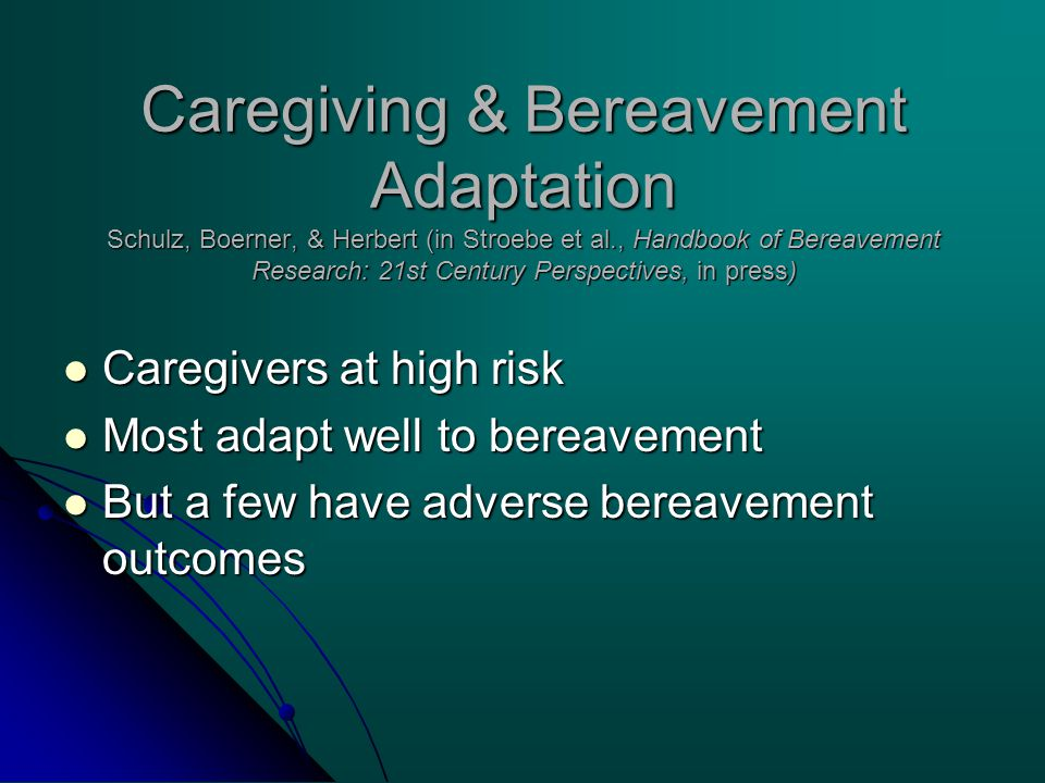 Caregiving & Bereavement Adaptation Schulz, Boerner, & Herbert (in Stroebe et al., Handbook of Bereavement Research: 21st Century Perspectives, in press) Caregivers at high risk Caregivers at high risk Most adapt well to bereavement Most adapt well to bereavement But a few have adverse bereavement outcomes But a few have adverse bereavement outcomes