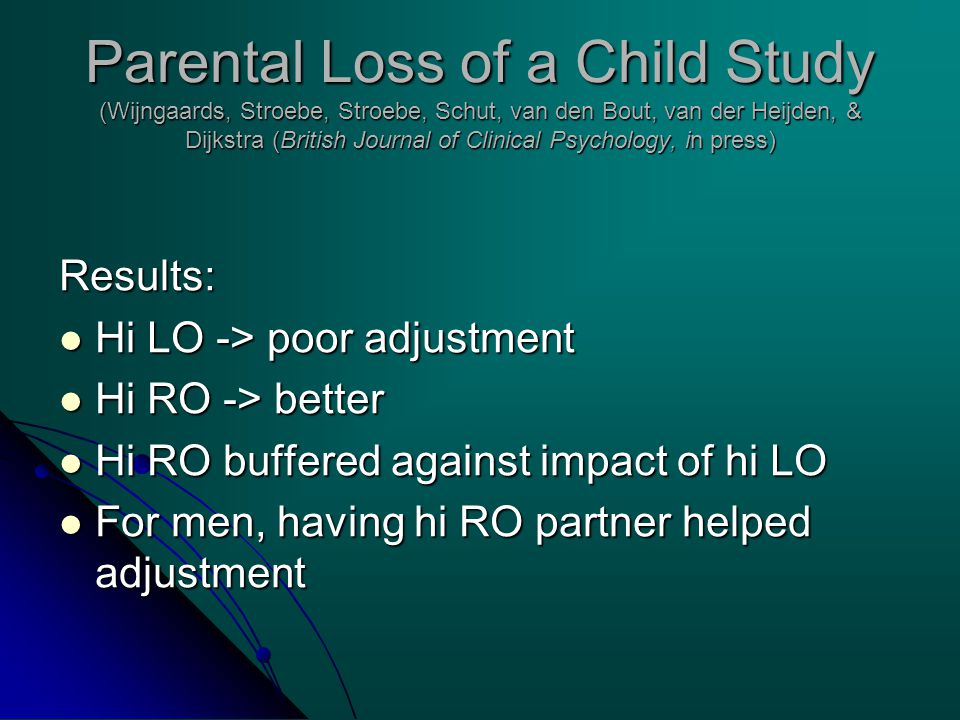 Parental Loss of a Child Study (Wijngaards, Stroebe, Stroebe, Schut, van den Bout, van der Heijden, & Dijkstra (British Journal of Clinical Psychology, in press) Results: Hi LO -> poor adjustment Hi LO -> poor adjustment Hi RO -> better Hi RO -> better Hi RO buffered against impact of hi LO Hi RO buffered against impact of hi LO For men, having hi RO partner helped adjustment For men, having hi RO partner helped adjustment