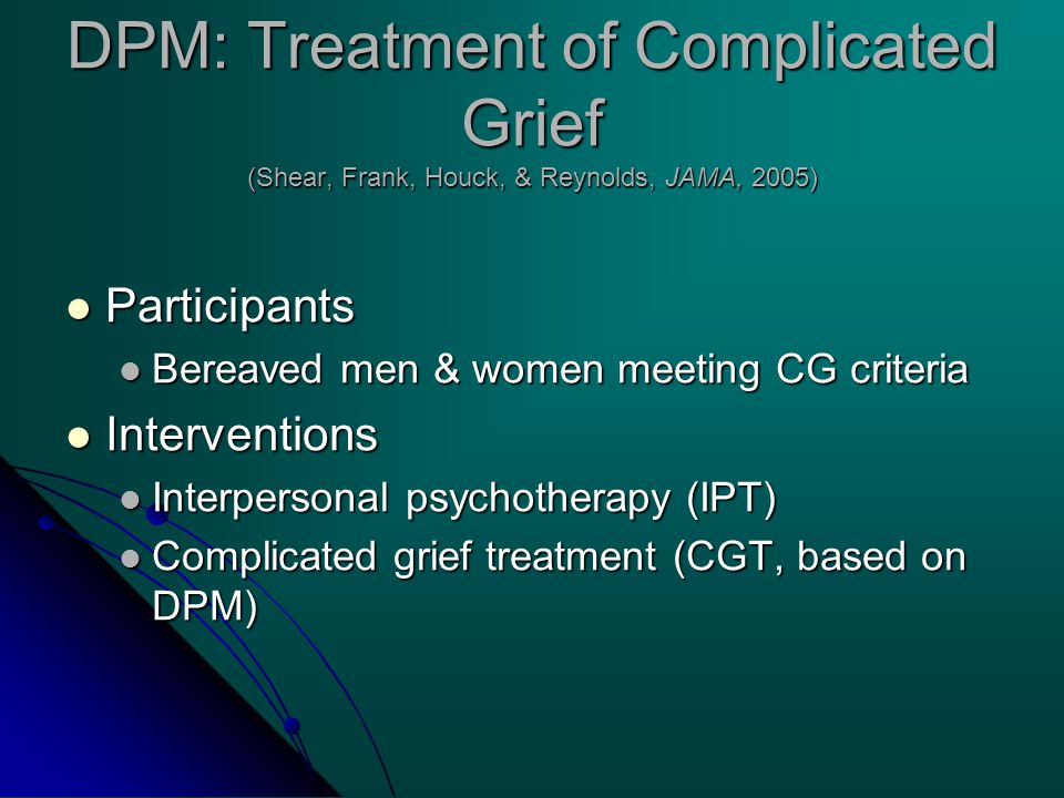 DPM: Treatment of Complicated Grief (Shear, Frank, Houck, & Reynolds, JAMA, 2005) Participants Participants Bereaved men & women meeting CG criteria Bereaved men & women meeting CG criteria Interventions Interventions Interpersonal psychotherapy (IPT) Interpersonal psychotherapy (IPT) Complicated grief treatment (CGT, based on DPM) Complicated grief treatment (CGT, based on DPM)