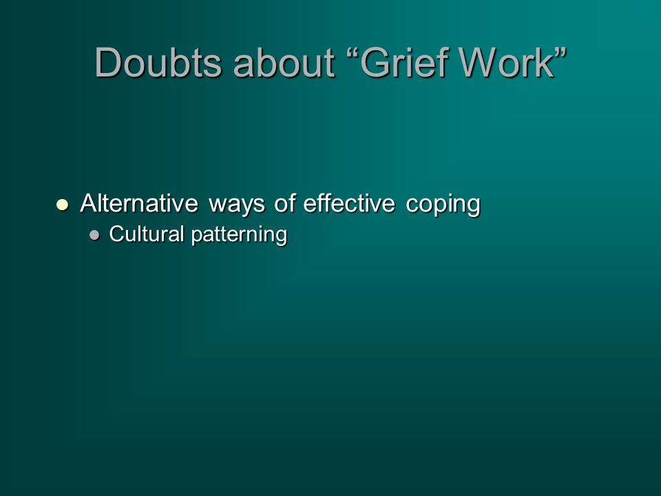 Doubts about Grief Work Alternative ways of effective coping Alternative ways of effective coping Cultural patterning Cultural patterning