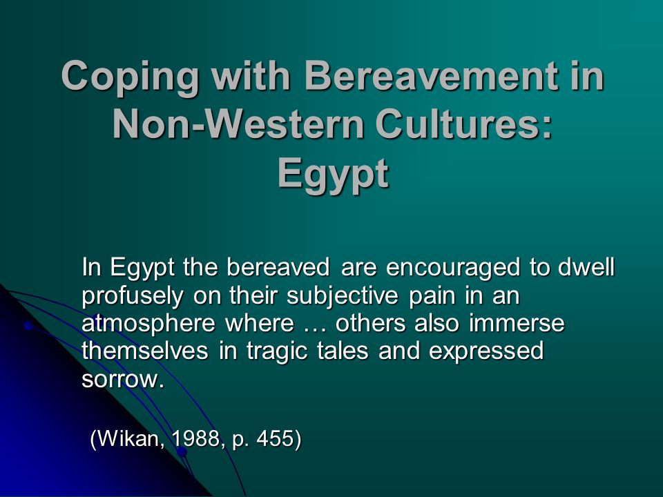 Coping with Bereavement in Non-Western Cultures: Egypt In Egypt the bereaved are encouraged to dwell profusely on their subjective pain in an atmosphe
