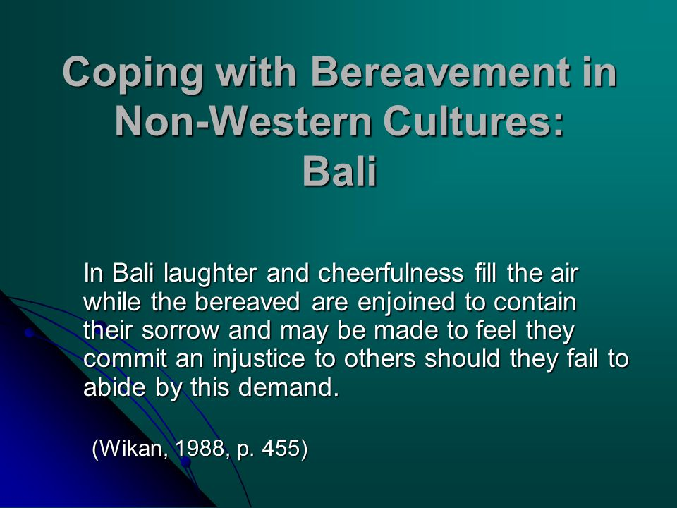 Coping with Bereavement in Non-Western Cultures: Bali In Bali laughter and cheerfulness fill the air while the bereaved are enjoined to contain their