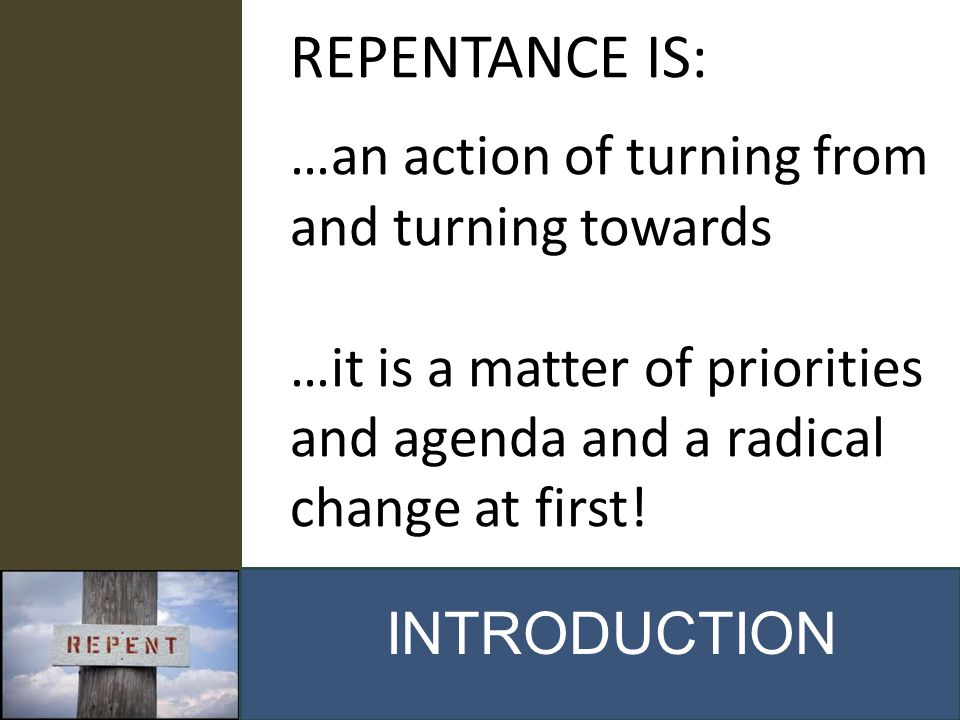 REPENTANCE IS: …an action of turning from and turning towards …it is a matter of priorities and agenda and a radical change at first!