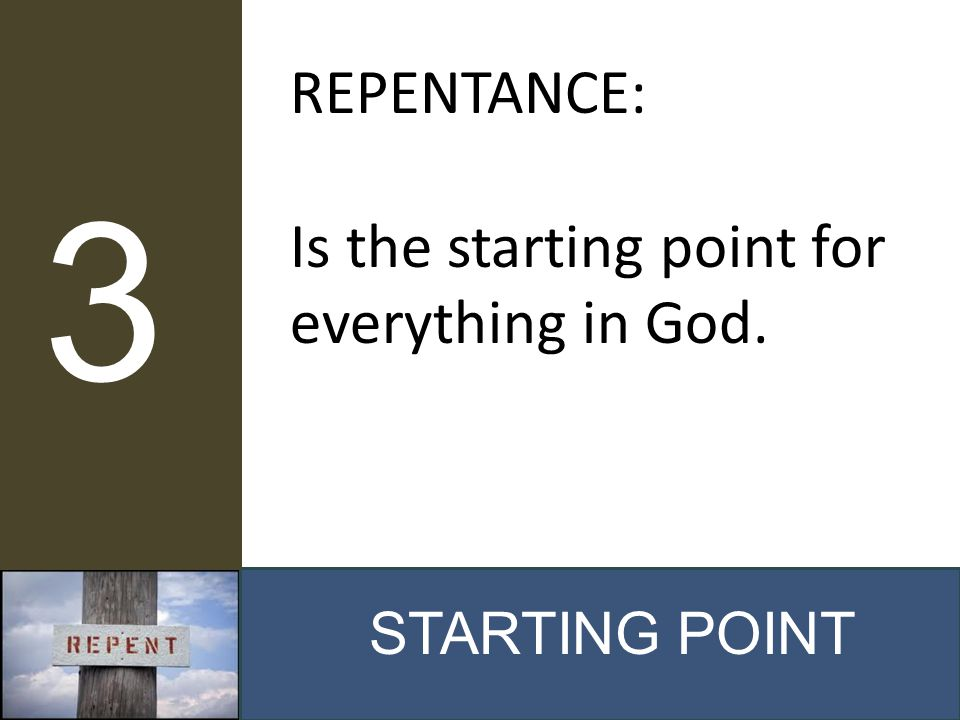 STARTING POINT 3 REPENTANCE: Is the starting point for everything in God.