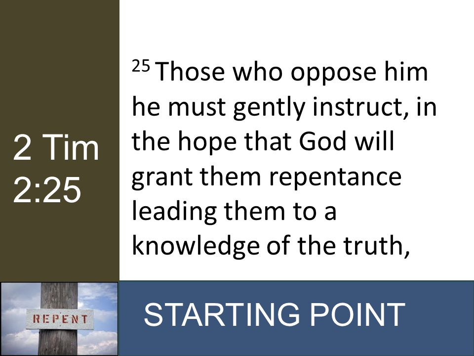 25 Those who oppose him he must gently instruct, in the hope that God will grant them repentance leading them to a knowledge of the truth, STARTING PO
