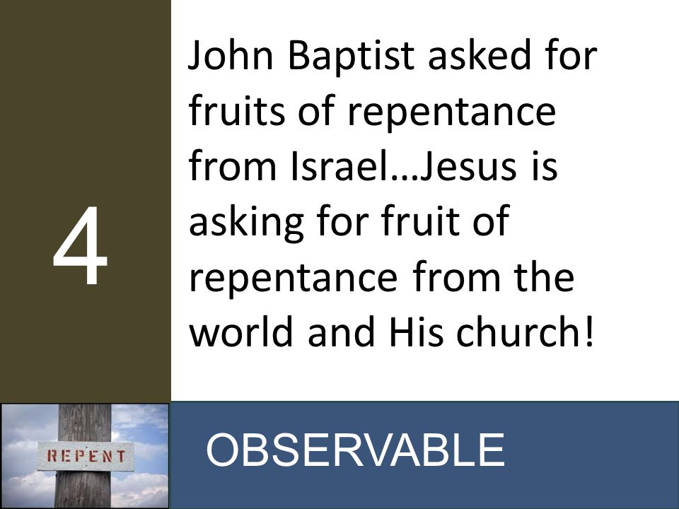 John Baptist asked for fruits of repentance from Israel…Jesus is asking for fruit of repentance from the world and His church! OBSERVABLE 4