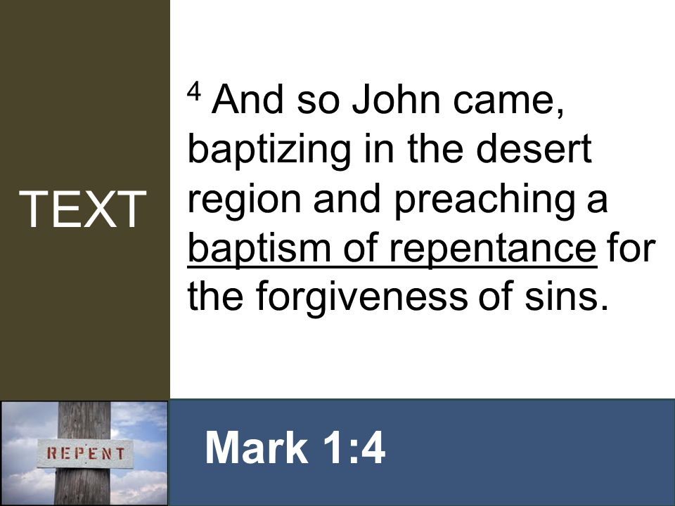 4 And so John came, baptizing in the desert region and preaching a baptism of repentance for the forgiveness of sins. Mark 1:4 TEXT