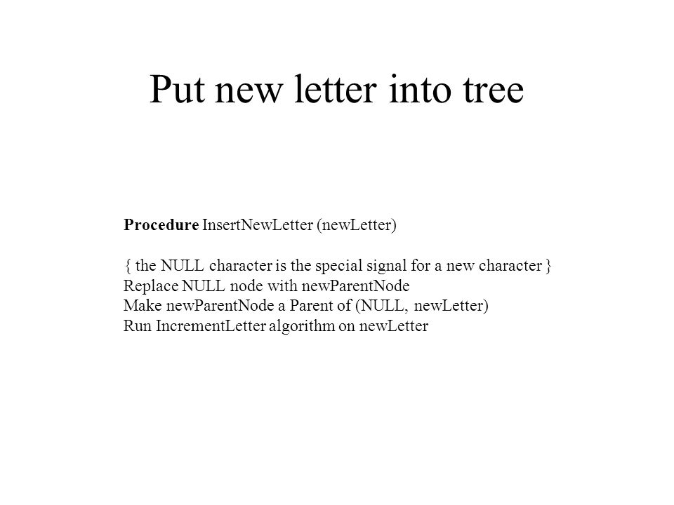 Put new letter into tree Procedure InsertNewLetter (newLetter) { the NULL character is the special signal for a new character } Replace NULL node with newParentNode Make newParentNode a Parent of (NULL, newLetter) Run IncrementLetter algorithm on newLetter