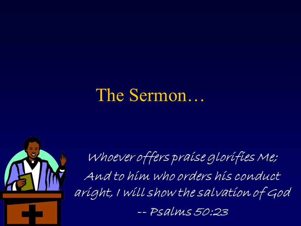 The Sermon… Whoever offers praise glorifies Me; And to him who orders his conduct aright, I will show the salvation of God -- Psalms 50:23
