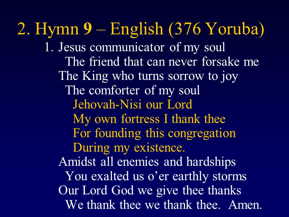 2. Hymn 9 – English (376 Yoruba) 1.Jesus communicator of my soul The friend that can never forsake me The King who turns sorrow to joy The comforter o