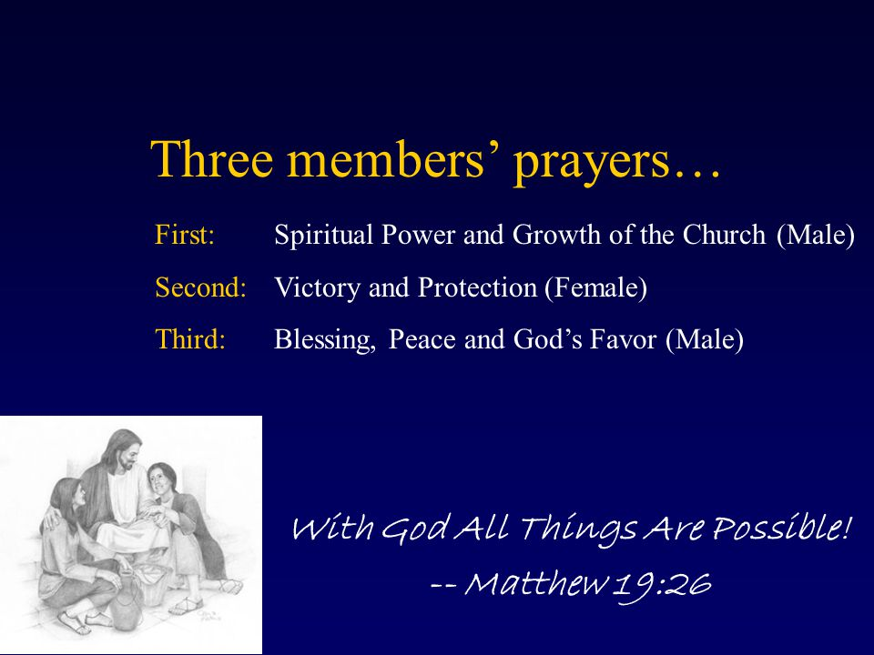 Three members' prayers… With God All Things Are Possible! -- Matthew 19:26 First:Spiritual Power and Growth of the Church (Male) Second:Victory and Pr