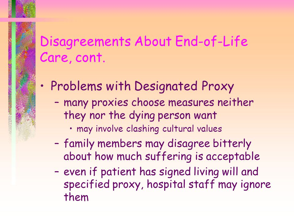 Disagreements About End-of-Life Care, cont. Problems with Designated Proxy –many proxies choose measures neither they nor the dying person want may in