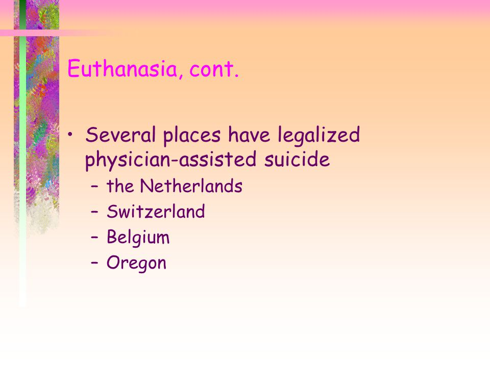Euthanasia, cont. Several places have legalized physician-assisted suicide –the Netherlands –Switzerland –Belgium –Oregon