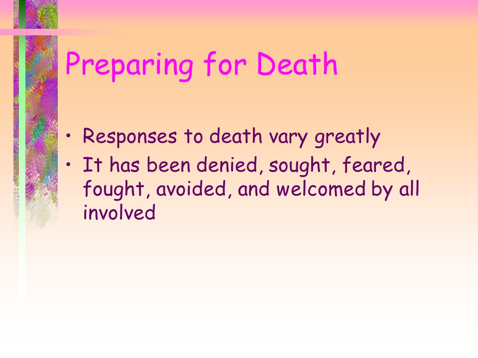 Preparing for Death Responses to death vary greatly It has been denied, sought, feared, fought, avoided, and welcomed by all involved