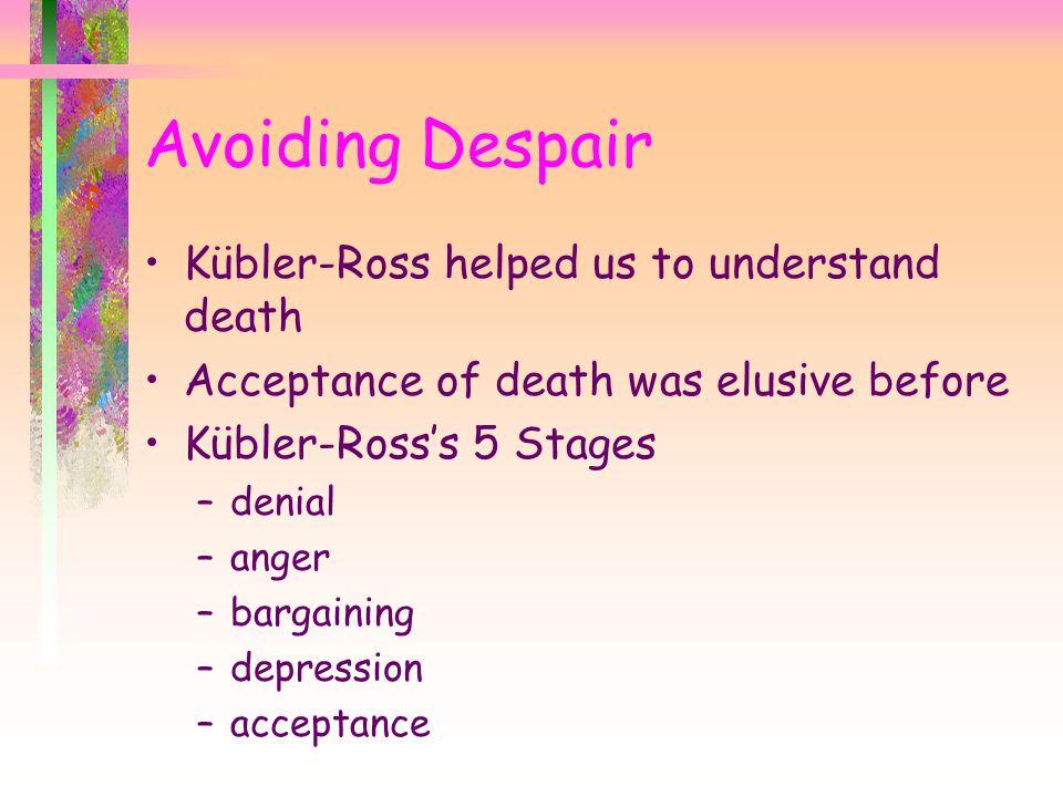 Avoiding Despair Kübler-Ross helped us to understand death Acceptance of death was elusive before Kübler-Ross's 5 Stages –denial –anger –bargaining –d