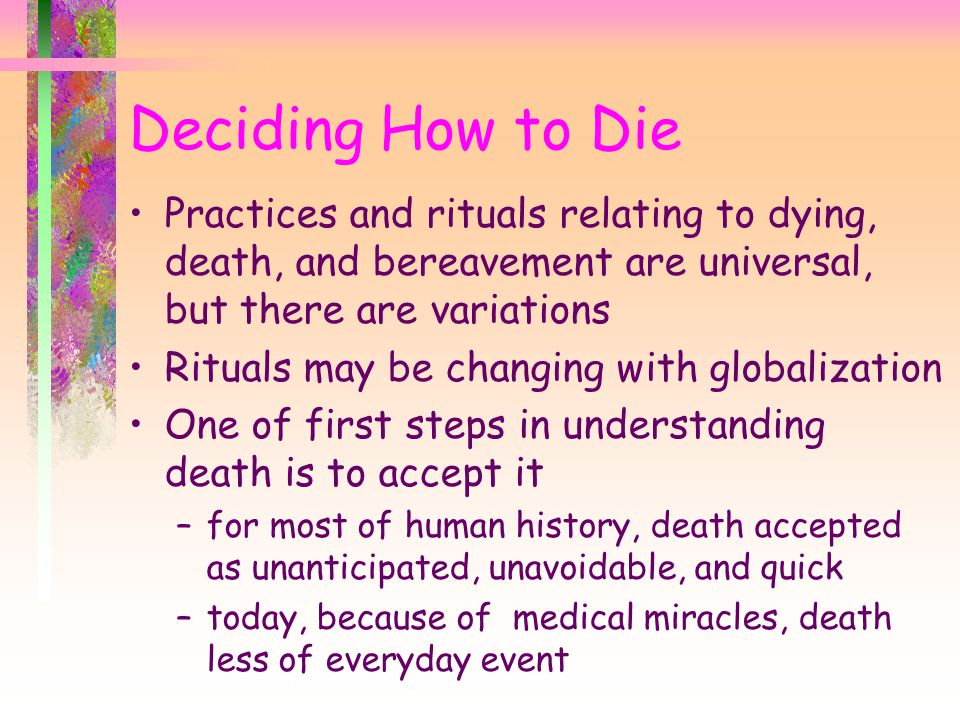 Deciding How to Die Practices and rituals relating to dying, death, and bereavement are universal, but there are variations Rituals may be changing wi